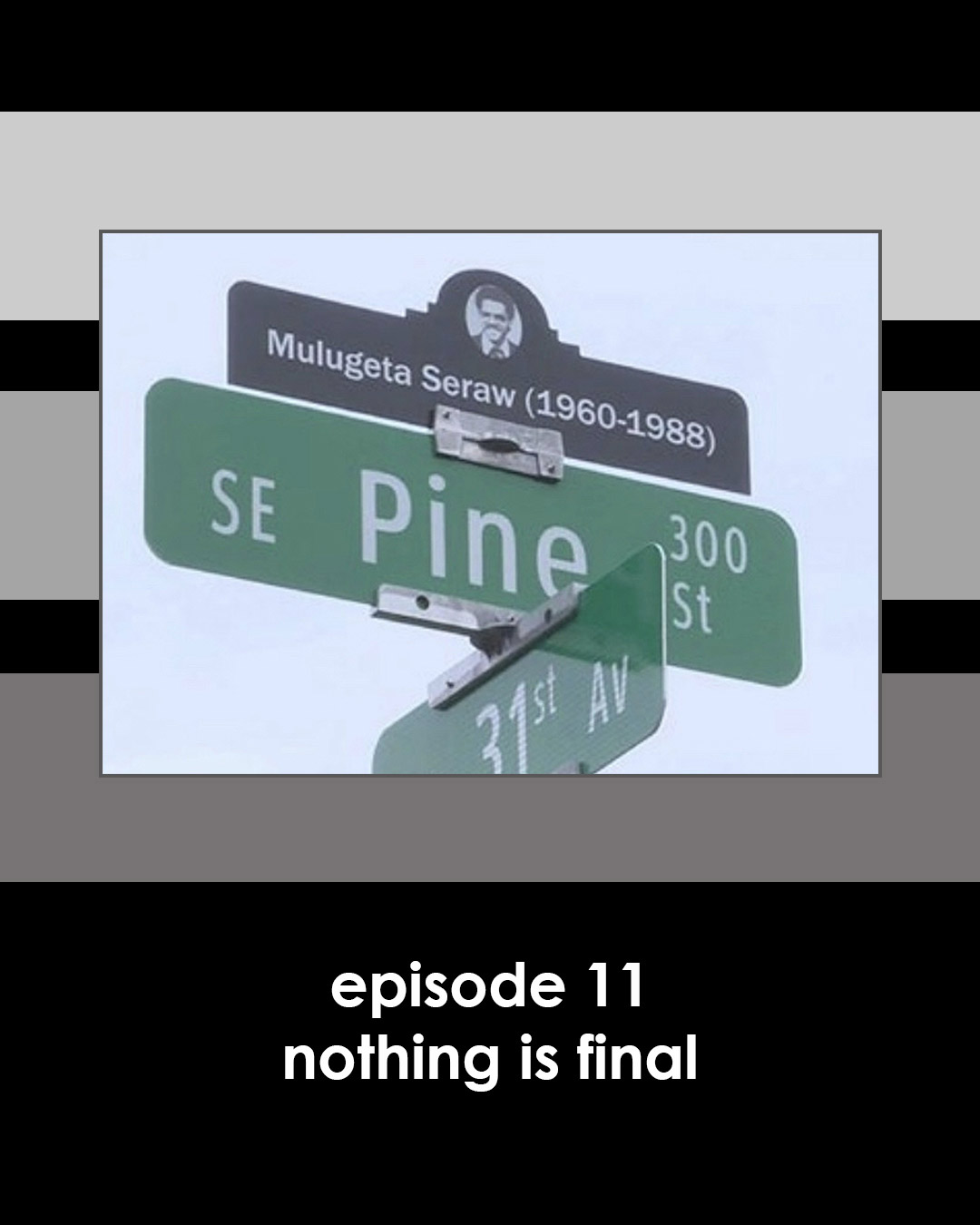 a picture of a Portland street sign and memorial to Mulugeta Seraw with the words below: Episode 11 Nothing is Final